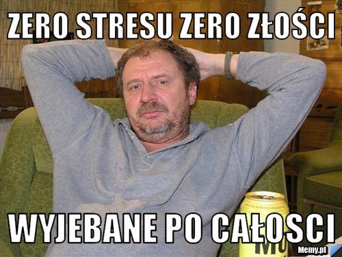 Zero stresu zero złości  wyjebane po całosci