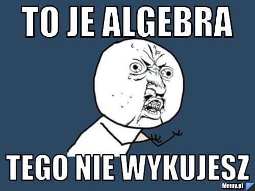 To je Algebra tego nie wykujesz