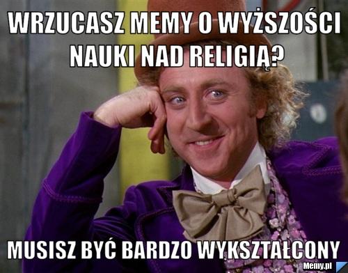 Wrzucasz memy o wyższości nauki nad religią? Musisz być bardzo wykształcony