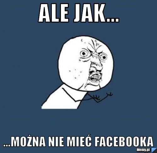 ale jak... ...można nie mieć facebooka