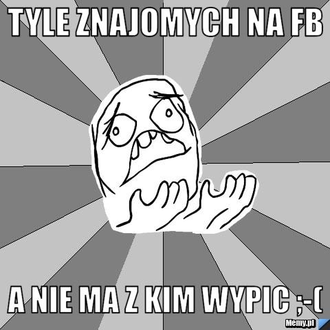 Tyle znajomych na FB a nie ma z kim wypic ;-(