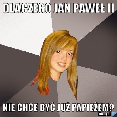 dlaczego jan pawe ii nie chce by ju papie em   memy pl