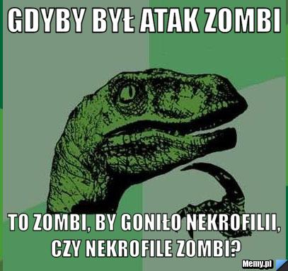 Gdyby był atak zombi to zombi, by goniło nekrofilii, czy nekrofile zombi?
