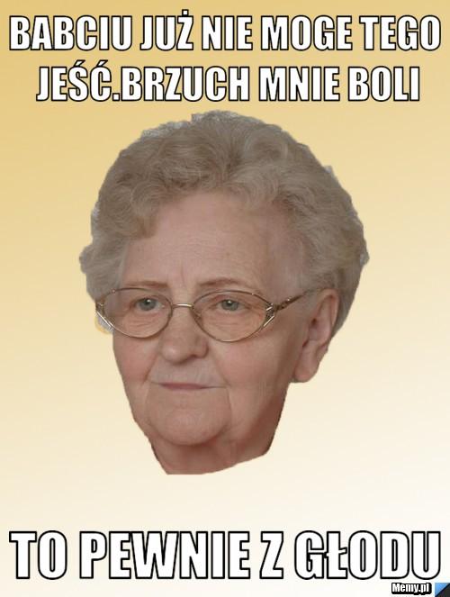 babciu już nie moge tego jeść.Brzuch mnie boli to pewnie z głodu
