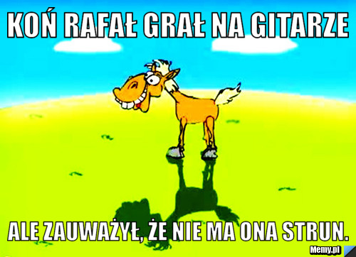 Koń rafał grał na gitarze ale zauważył, że nie ma ona strun.