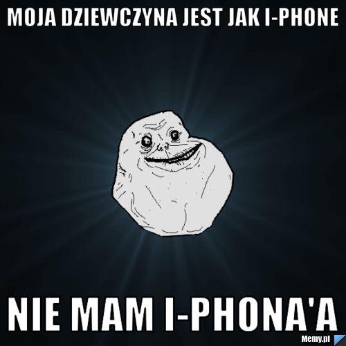 Moja dziewczyna jest jak i-phone Nie mam i-phona\'a