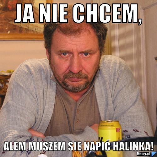 Ja nie chcem, Alem muszem sie napić Halinka!