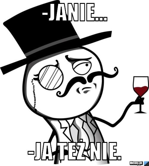 -Janie... -Ja też nie.