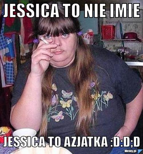 Jessica to nie imie jessica to azjatka :D:D;d