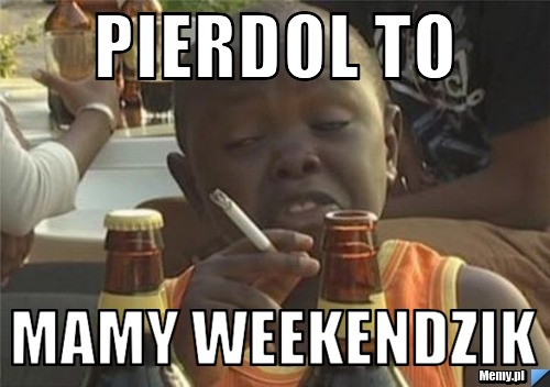 Pierdol to mamy weekendzik