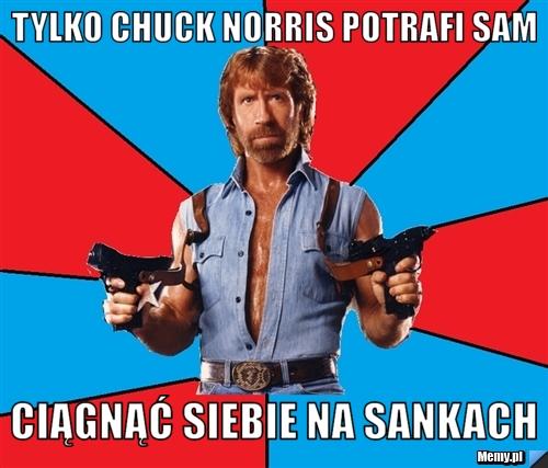 Tylko Chuck Norris potrafi sam ciągnąć siebie na sankach