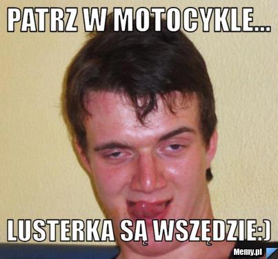 Patrz w motocykle... Lusterka są wszędzie:)