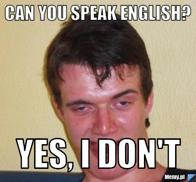 Can you speak english? Yes, i don't