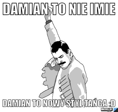 Damian to nie imie damian to nowy styl tańca :D